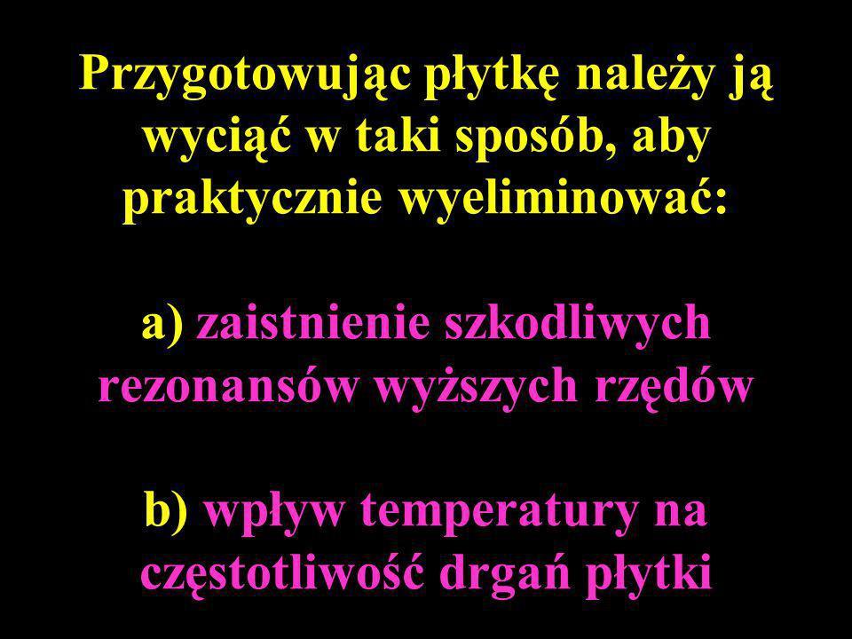 Przygotowując płytkę należy ją wyciąć w taki sposób, aby praktycznie wyeliminować: a) zaistnienie szkodliwych rezonansów wyższych rzędów b) wpływ temp