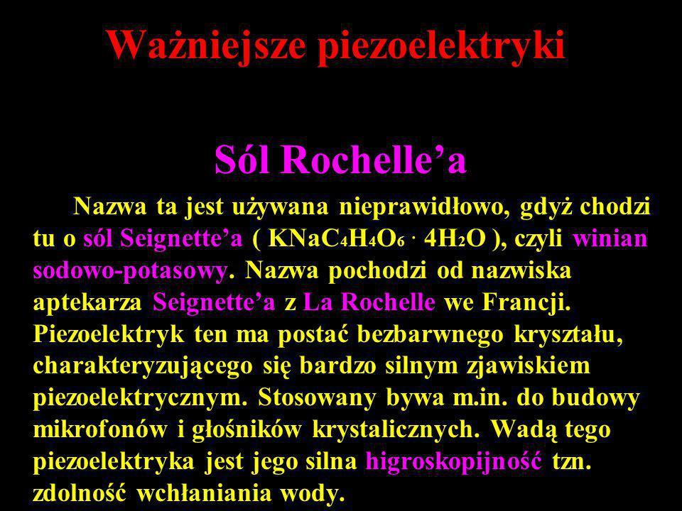 Ważniejsze piezoelektryki Sól Rochellea Nazwa ta jest używana nieprawidłowo, gdyż chodzi tu o sól Seignettea ( KNaC 4 H 4 O 6 · 4H 2 O ), czyli winian
