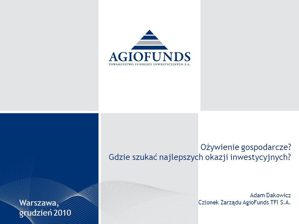 Ożywienie gospodarcze? Gdzie szukać najlepszych okazji inwestycyjnych? Adam Dakowicz Członek Zarządu AgioFunds TFI S.A. Warszawa, grudzień 2010