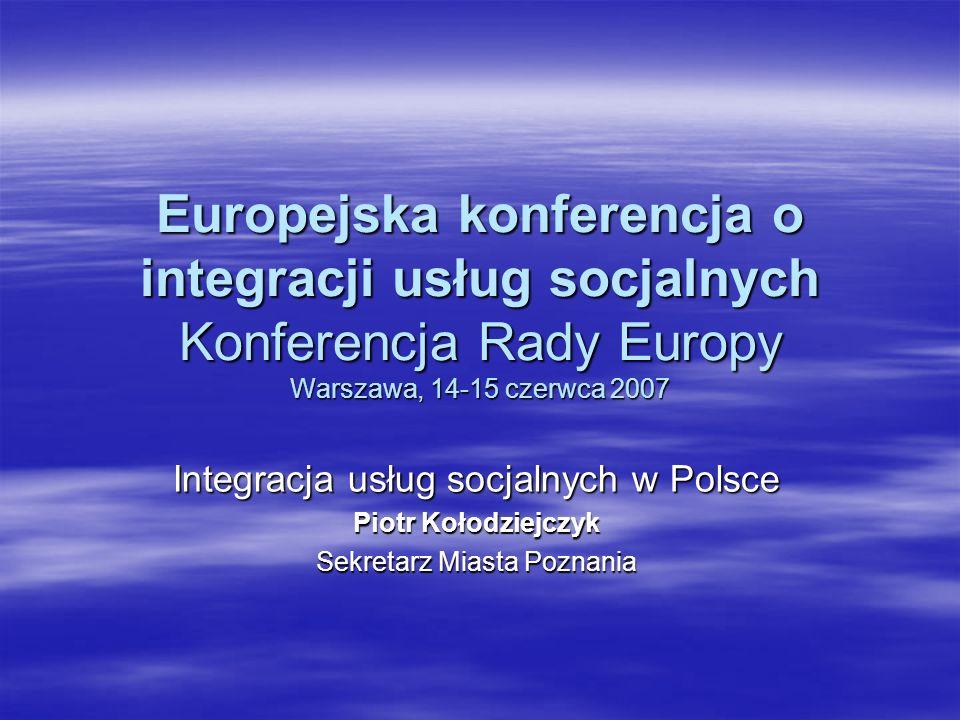 Europejska konferencja o integracji usług socjalnych Konferencja Rady Europy Warszawa, 14-15 czerwca 2007 Integracja usług socjalnych w Polsce Piotr K
