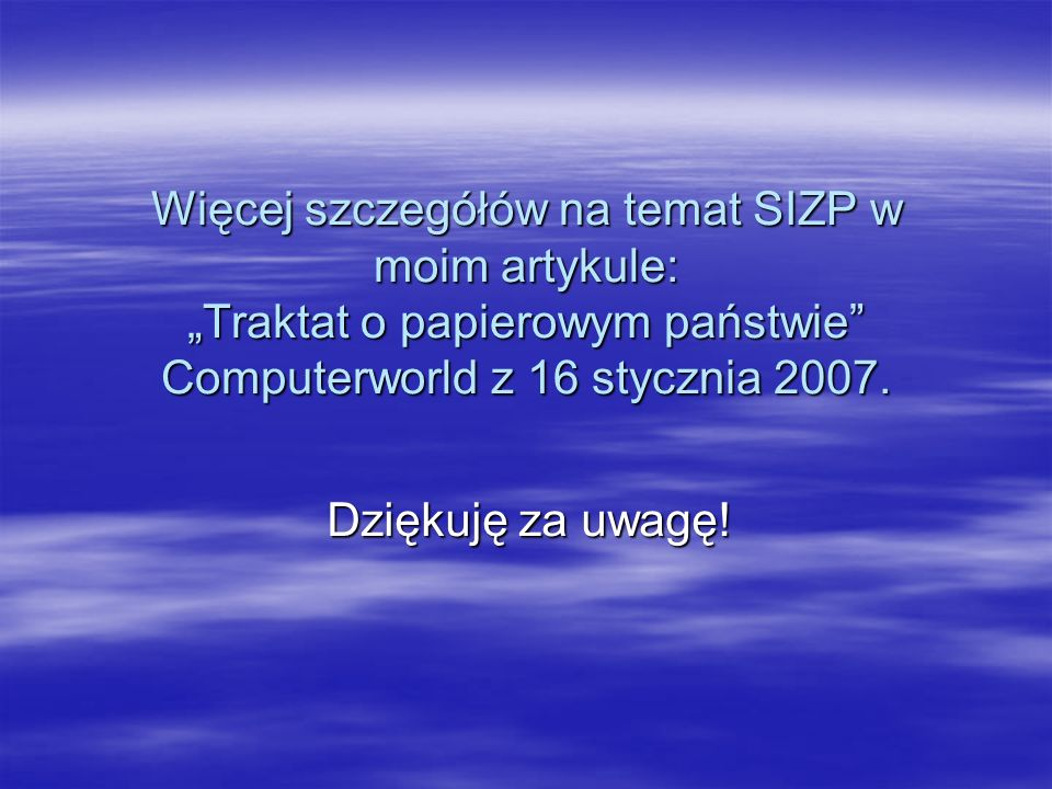 Więcej szczegółów na temat SIZP w moim artykule: Traktat o papierowym państwie Computerworld z 16 stycznia 2007. Dziękuję za uwagę!