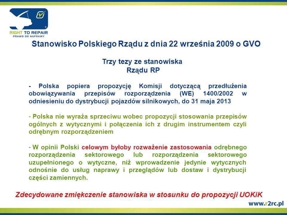 Stanowisko Polskiego Rządu z dnia 22 września 2009 o GVO Zdecydowane zmiękczenie stanowiska w stosunku do propozycji UOKiK Trzy tezy ze stanowiska Rządu RP - Polska popiera propozycję Komisji dotyczącą przedłużenia obowiązywania przepisów rozporządzenia (WE) 1400/2002 w odniesieniu do dystrybucji pojazdów silnikowych, do 31 maja 2013 - - Polska nie wyraża sprzeciwu wobec propozycji stosowania przepisów ogólnych z wytycznymi i połączenia ich z drugim instrumentem czyli odrębnym rozporządzeniem - - W opinii Polski celowym byłoby rozważenie zastosowania odrębnego rozporządzenia sektorowego lub rozporządzenia sektorowego uzupełnionego o wytyczne, niż wprowadzenie jedynie wytycznych odnośnie do usług naprawy i przeglądów lub dostaw i dystrybucji części zamiennych.