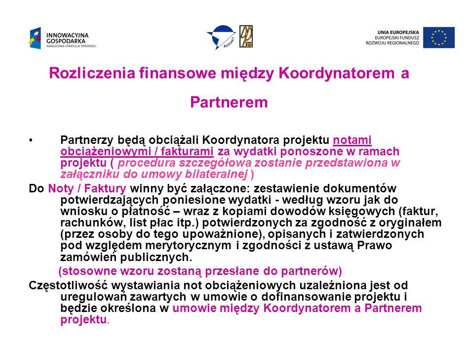Rozliczenia finansowe między Koordynatorem a Partnerem Partnerzy będą obciążali Koordynatora projektu notami obciążeniowymi / fakturami za wydatki ponoszone w ramach projektu ( procedura szczegółowa zostanie przedstawiona w załączniku do umowy bilateralnej ) Do Noty / Faktury winny być załączone: zestawienie dokumentów potwierdzających poniesione wydatki - według wzoru jak do wniosku o płatność – wraz z kopiami dowodów księgowych (faktur, rachunków, list płac itp.) potwierdzonych za zgodność z oryginałem (przez osoby do tego upoważnione), opisanych i zatwierdzonych pod względem merytorycznym i zgodności z ustawą Prawo zamówień publicznych.