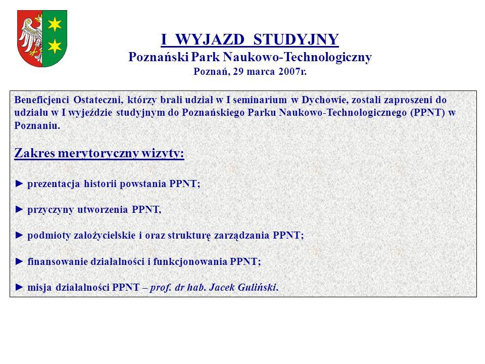I WYJAZD STUDYJNY Poznański Park Naukowo-Technologiczny Poznań, 29 marca 2007r. Beneficjenci Ostateczni, którzy brali udział w I seminarium w Dychowie