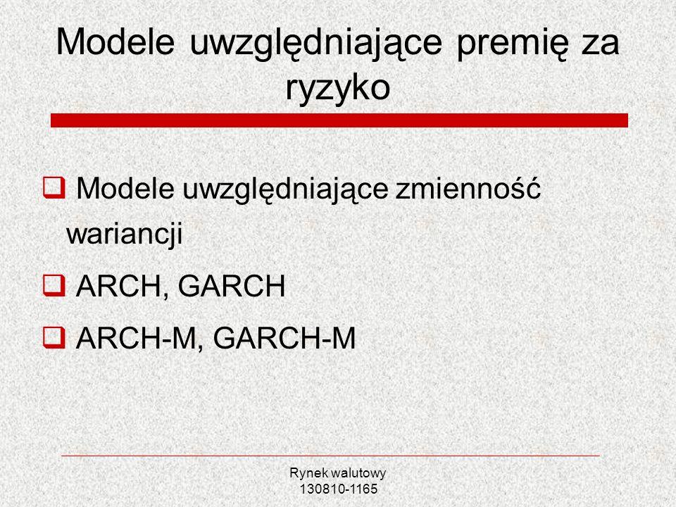 Rynek walutowy 130810-1165 Modele uwzględniające premię za ryzyko Modele uwzględniające zmienność wariancji ARCH, GARCH ARCH-M, GARCH-M