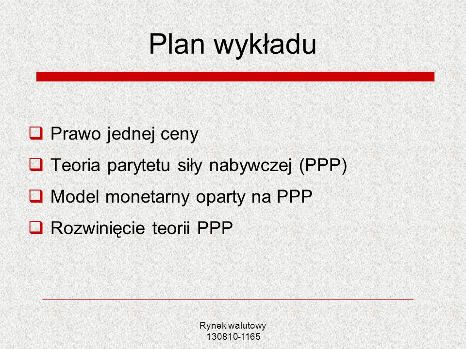 Rynek walutowy 130810-1165 Plan wykładu Prawo jednej ceny Teoria parytetu siły nabywczej (PPP) Model monetarny oparty na PPP Rozwinięcie teorii PPP
