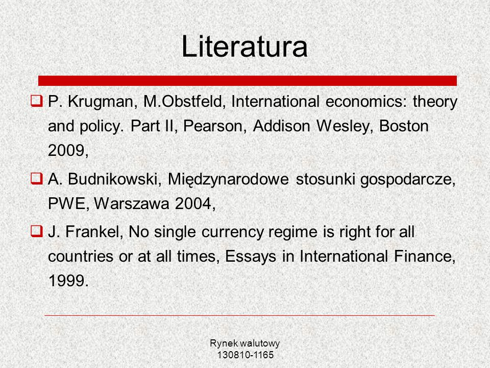 Rynek walutowy 130810-1165 Literatura P. Krugman, M.Obstfeld, International economics: theory and policy. Part II, Pearson, Addison Wesley, Boston 200