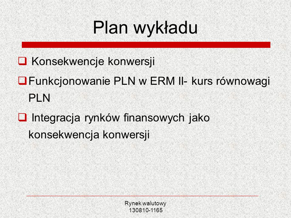 Rynek walutowy 130810-1165 Plan wykładu Konsekwencje konwersji Funkcjonowanie PLN w ERM II- kurs równowagi PLN Integracja rynków finansowych jako kons