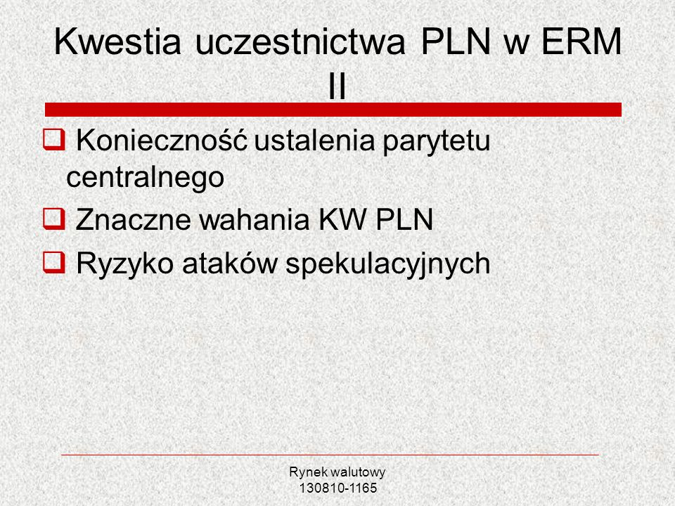 Rynek walutowy 130810-1165 Kwestia uczestnictwa PLN w ERM II Konieczność ustalenia parytetu centralnego Znaczne wahania KW PLN Ryzyko ataków spekulacy