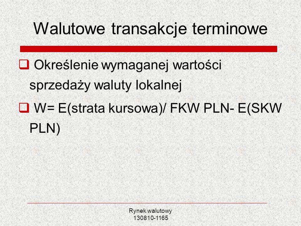 Rynek walutowy 130810-1165 Walutowe transakcje terminowe Określenie wymaganej wartości sprzedaży waluty lokalnej W= E(strata kursowa)/ FKW PLN- E(SKW