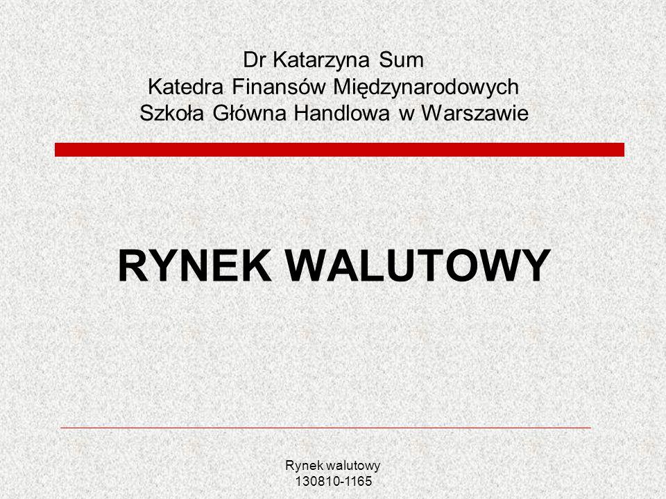 Rynek walutowy 130810-1165 Dr Katarzyna Sum Katedra Finansów Międzynarodowych Szkoła Główna Handlowa w Warszawie RYNEK WALUTOWY