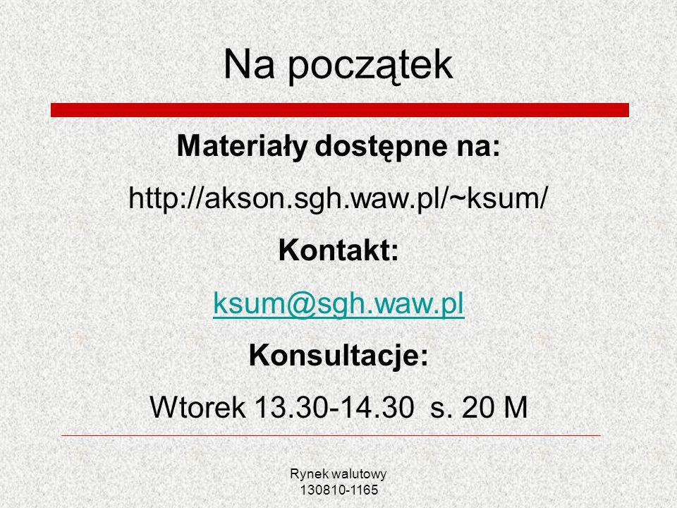 Rynek walutowy 130810-1165 Na początek Materiały dostępne na: http://akson.sgh.waw.pl/~ksum/ Kontakt: ksum@sgh.waw.pl Konsultacje: Wtorek 13.30-14.30
