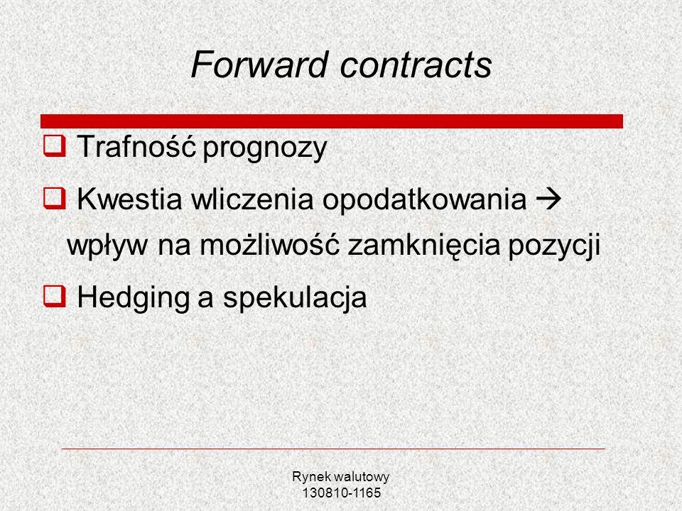 Rynek walutowy 130810-1165 Forward contracts Trafność prognozy Kwestia wliczenia opodatkowania wpływ na możliwość zamknięcia pozycji Hedging a spekula
