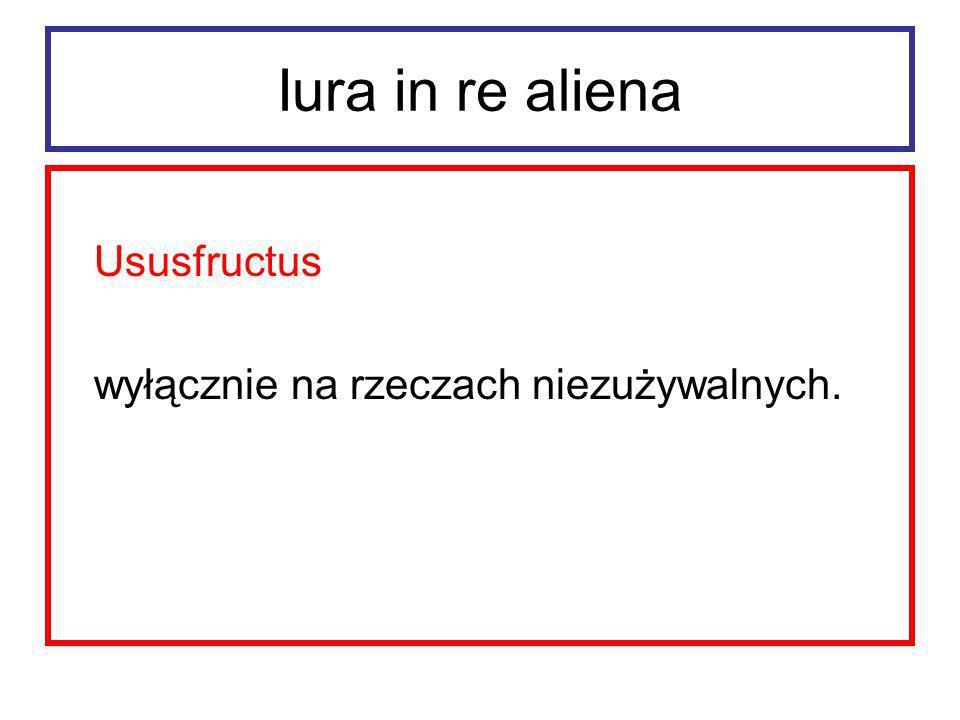 Iura in re aliena Ususfructus ustanawiano na czas ściśle określony (najwyżej dożywotnio).