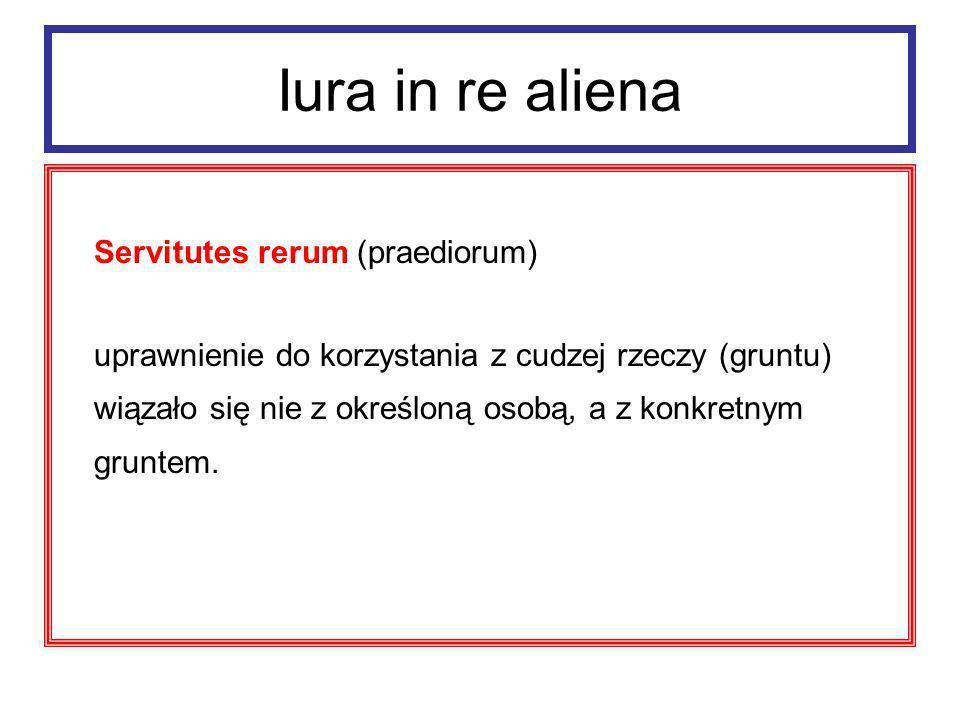 Iura in re aliena Servitutes rerum (praediorum) tworzyły prawny związek między dwoma gruntami: gruntem władnącym (praedium dominans) i gruntem służebnym (praedium serviens).
