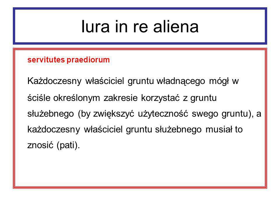 Iura in re aliena servitutes praediorum cechy : - czasowo nieograniczone - zbywalne - dziedziczne