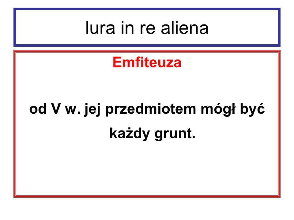 Iura in re aliena Emfiteuza Emfiteuta miał dziedziczne i zbywalne prawo do korzystania z gruntu i pobierania zeń pożytków (własność przez separatio).