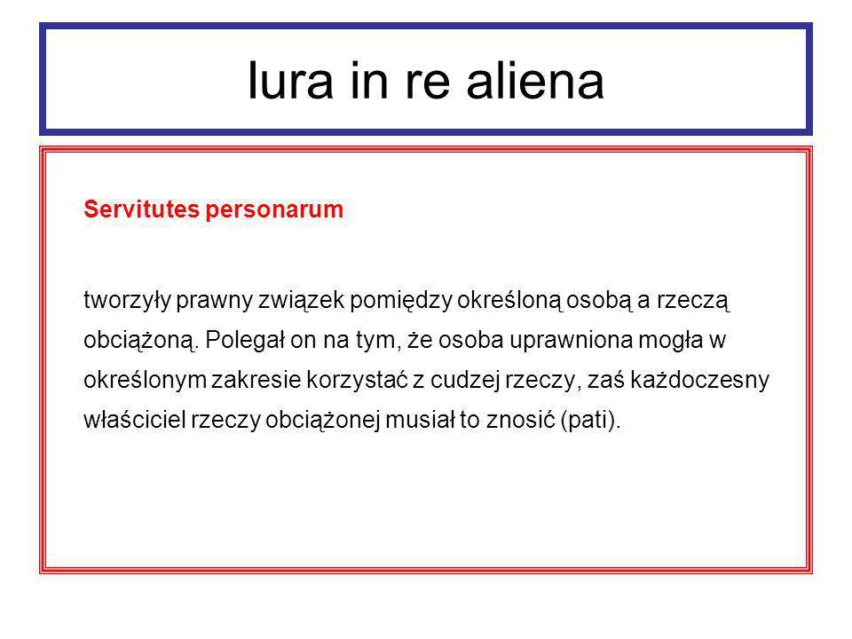 Iura in re aliena Servitures personarum Cechy: - określone czasowo (najwyżej dożywotnie) - niezbywalne - niedziedziczne - miały zazwyczaj cel alimentacyjny