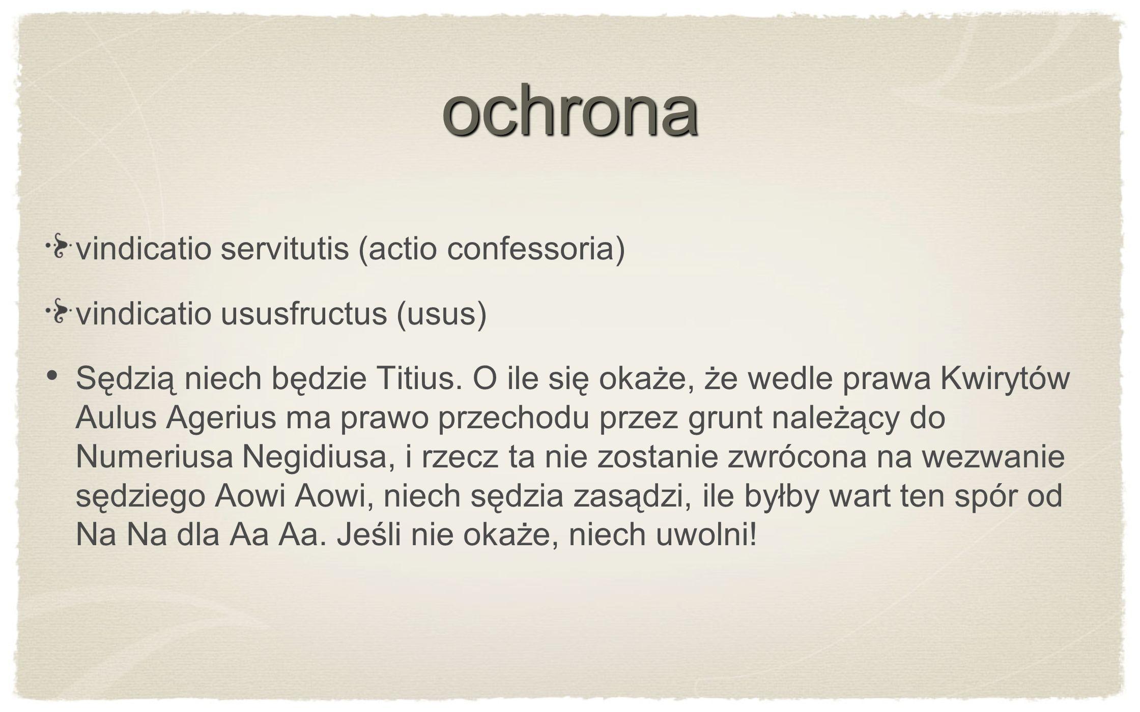 ochrona vindicatio servitutis (actio confessoria) vindicatio ususfructus (usus) Sędzią niech będzie Titius. O ile się okaże, że wedle prawa Kwirytów A