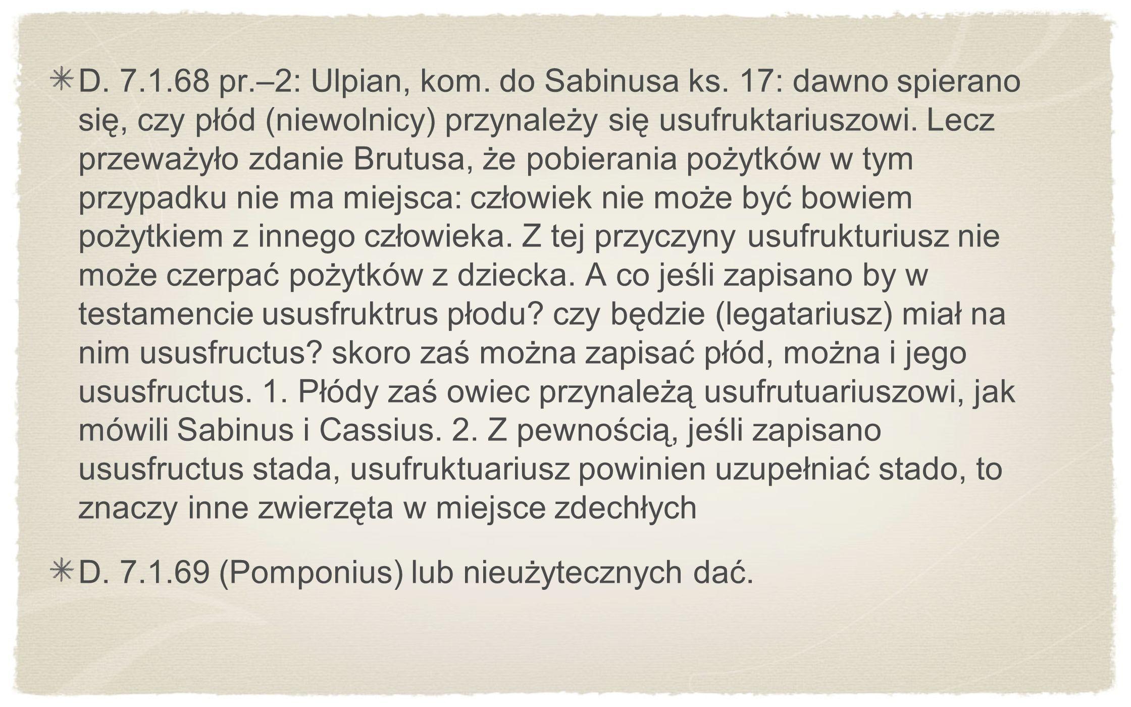 D. 7.1.68 pr.–2: Ulpian, kom. do Sabinusa ks. 17: dawno spierano się, czy płód (niewolnicy) przynależy się usufruktariuszowi. Lecz przeważyło zdanie B