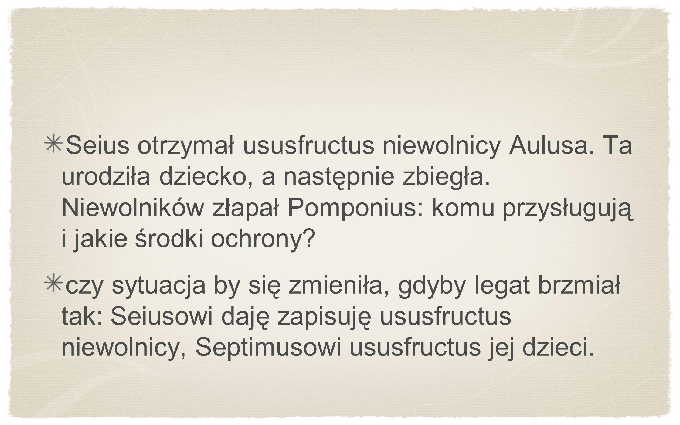 Seius otrzymał ususfructus niewolnicy Aulusa. Ta urodziła dziecko, a następnie zbiegła. Niewolników złapał Pomponius: komu przysługują i jakie środki