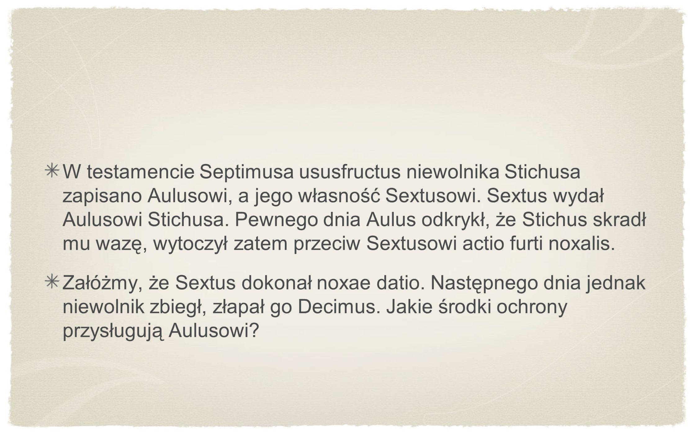 W testamencie Septimusa ususfructus niewolnika Stichusa zapisano Aulusowi, a jego własność Sextusowi. Sextus wydał Aulusowi Stichusa. Pewnego dnia Aul