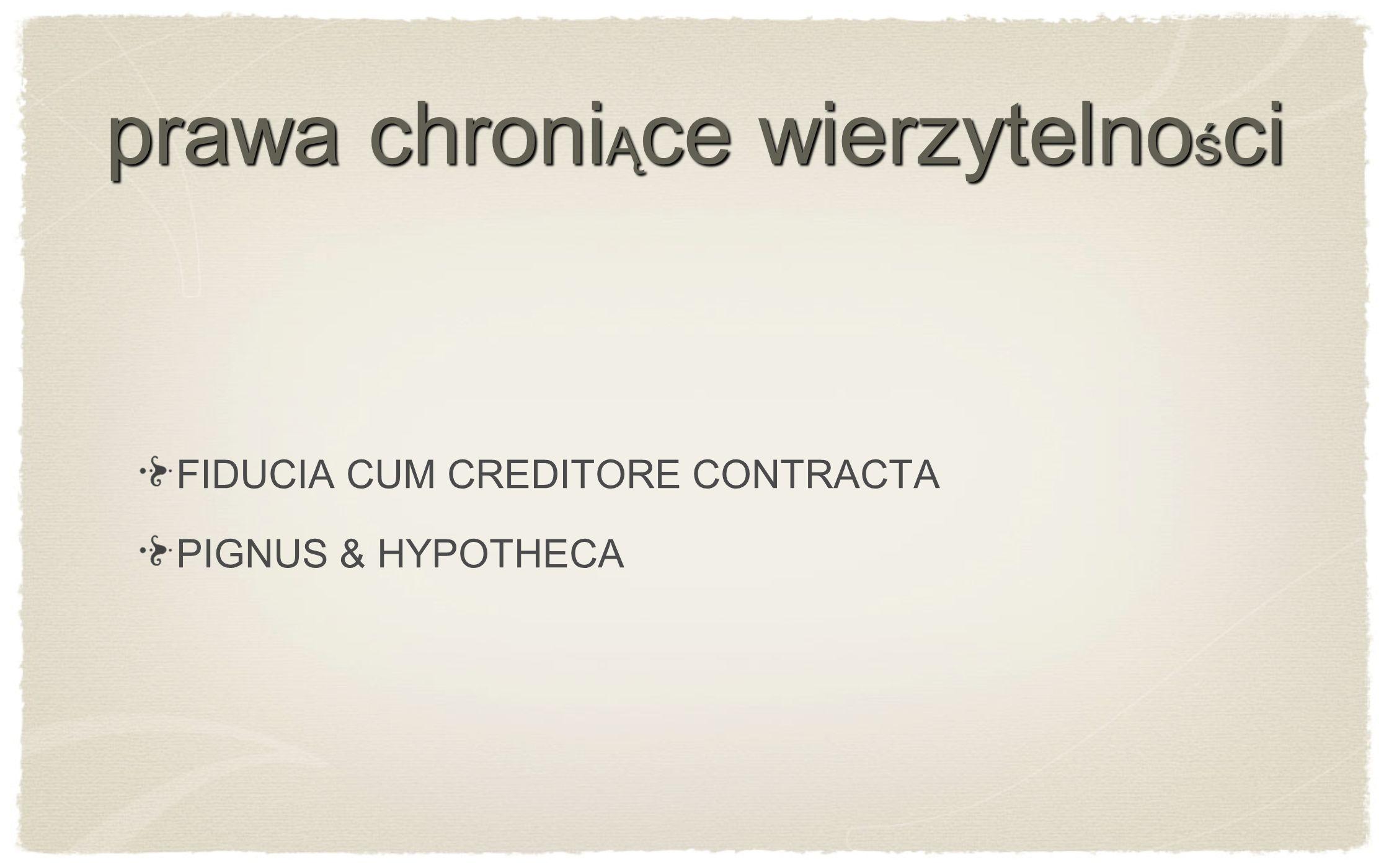 prawa chroni Ą ce wierzytelno ś ci FIDUCIA CUM CREDITORE CONTRACTA PIGNUS & HYPOTHECA