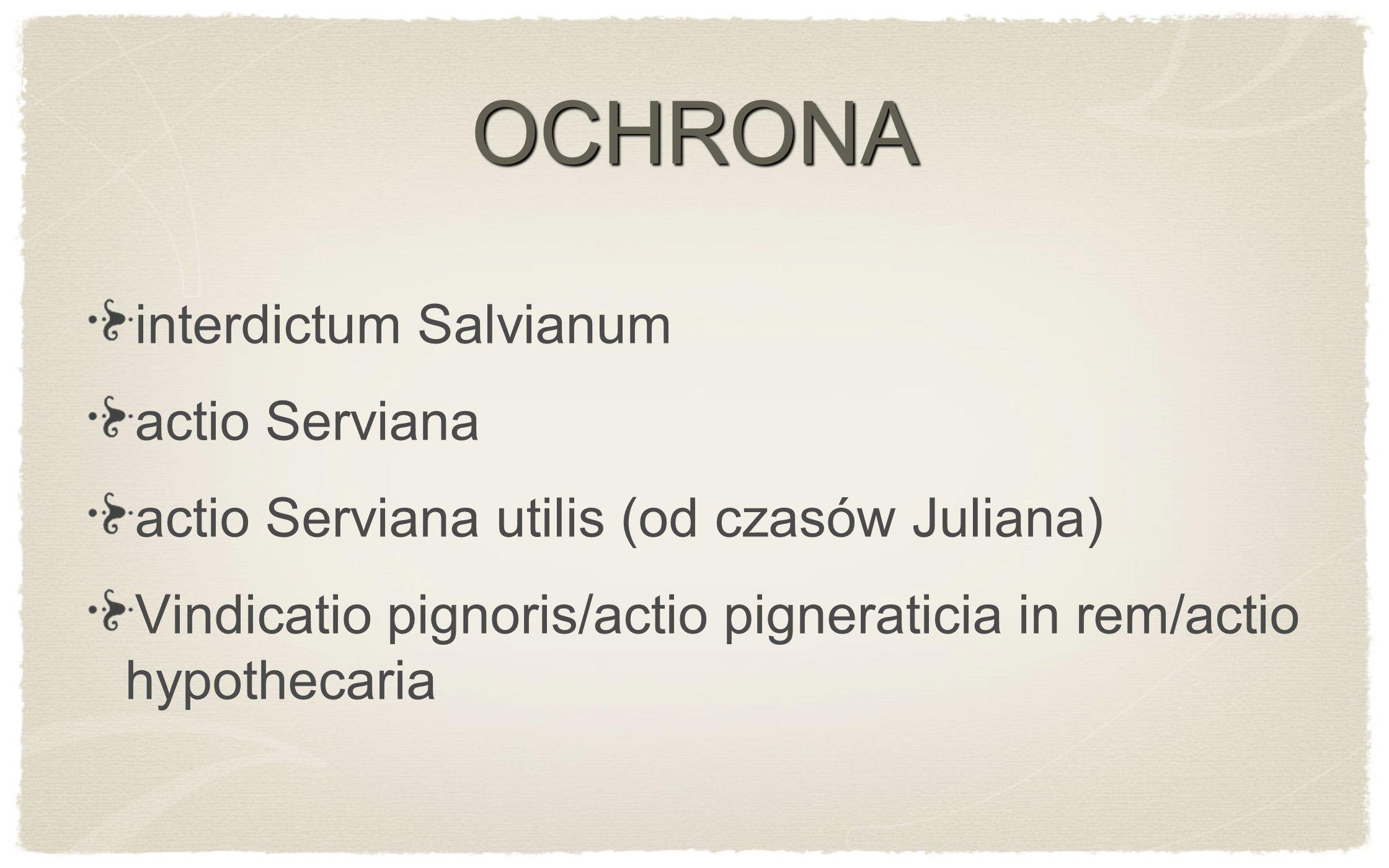 OCHRONA interdictum Salvianum actio Serviana actio Serviana utilis (od czasów Juliana) Vindicatio pignoris/actio pigneraticia in rem/actio hypothecari