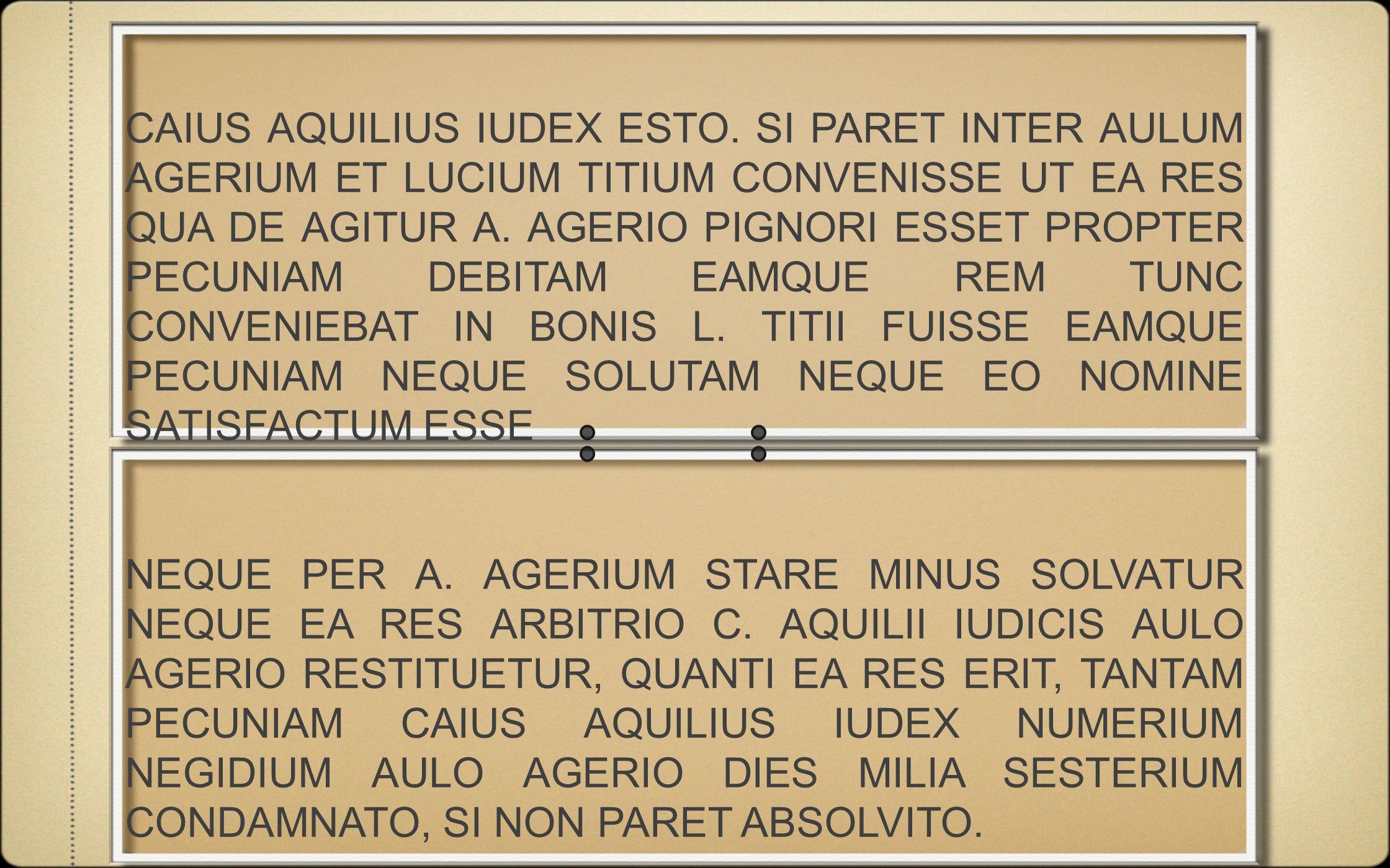 CAIUS AQUILIUS IUDEX ESTO. SI PARET INTER AULUM AGERIUM ET LUCIUM TITIUM CONVENISSE UT EA RES QUA DE AGITUR A. AGERIO PIGNORI ESSET PROPTER PECUNIAM D