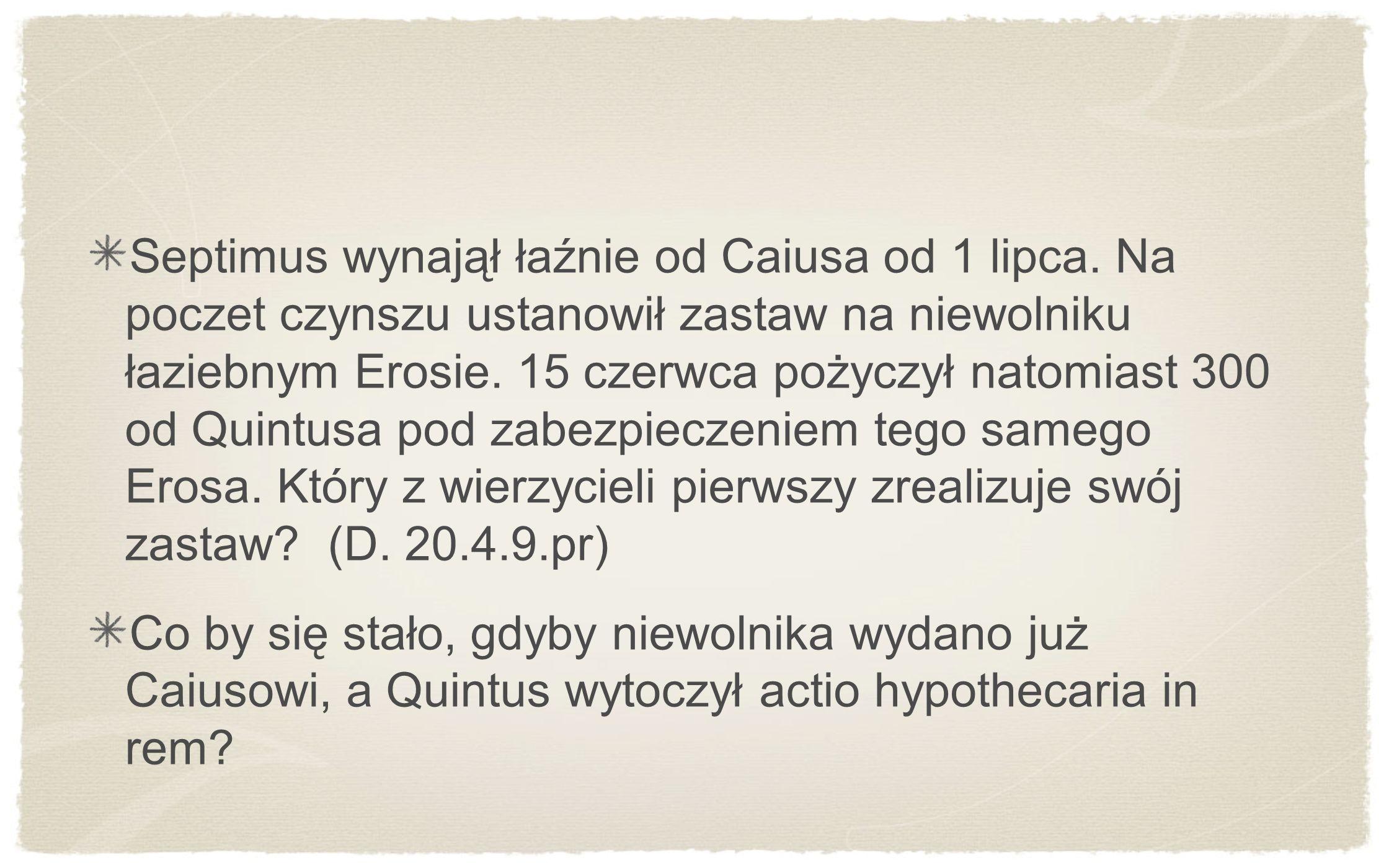 Septimus wynajął łaźnie od Caiusa od 1 lipca. Na poczet czynszu ustanowił zastaw na niewolniku łaziebnym Erosie. 15 czerwca pożyczył natomiast 300 od