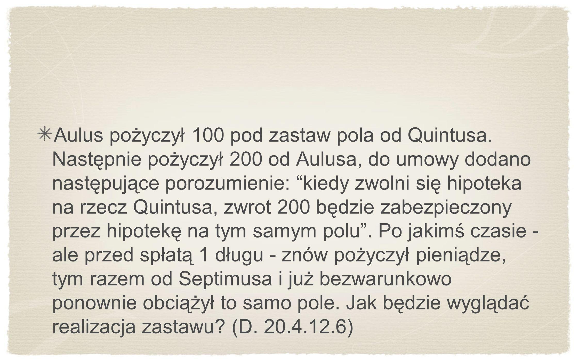 Aulus pożyczył 100 pod zastaw pola od Quintusa. Następnie pożyczył 200 od Aulusa, do umowy dodano następujące porozumienie: kiedy zwolni się hipoteka