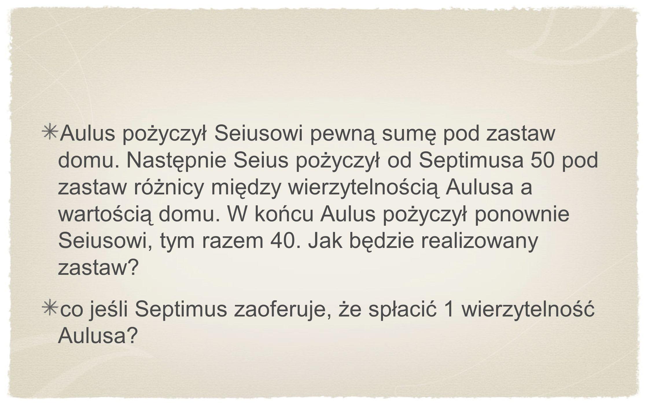 Aulus pożyczył Seiusowi pewną sumę pod zastaw domu. Następnie Seius pożyczył od Septimusa 50 pod zastaw różnicy między wierzytelnością Aulusa a wartoś