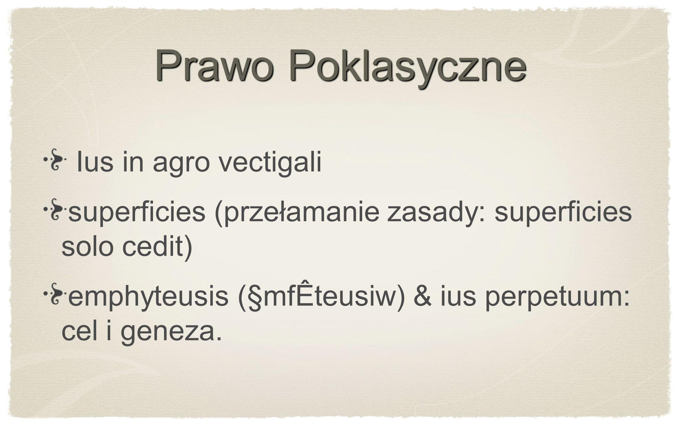 Prawo Poklasyczne Ius in agro vectigali superficies (przełamanie zasady: superficies solo cedit) emphyteusis (§mfÊteusiw) & ius perpetuum: cel i genez