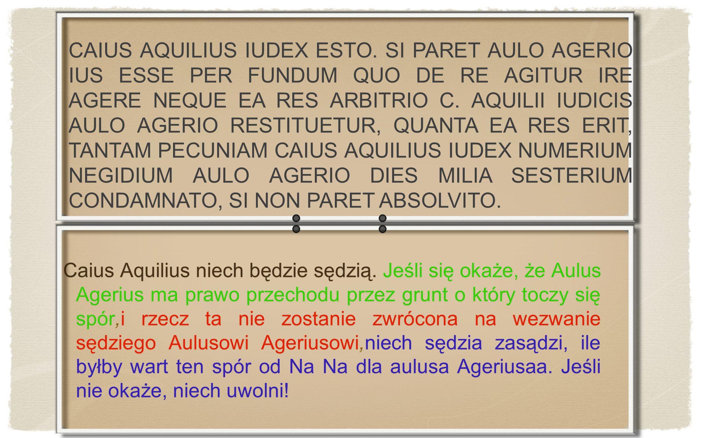 Caius Aquilius niech będzie sędzią. Jeśli się okaże, że Aulus Agerius ma prawo przechodu przez grunt o który toczy się spór,i rzecz ta nie zostanie zw