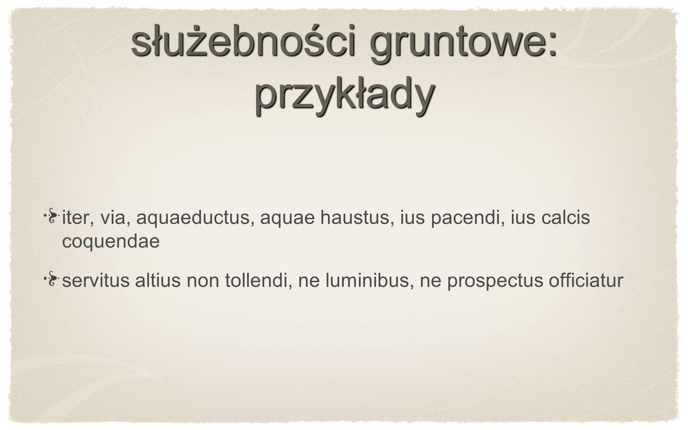 służebności gruntowe: przykłady iter, via, aquaeductus, aquae haustus, ius pacendi, ius calcis coquendae servitus altius non tollendi, ne luminibus, n