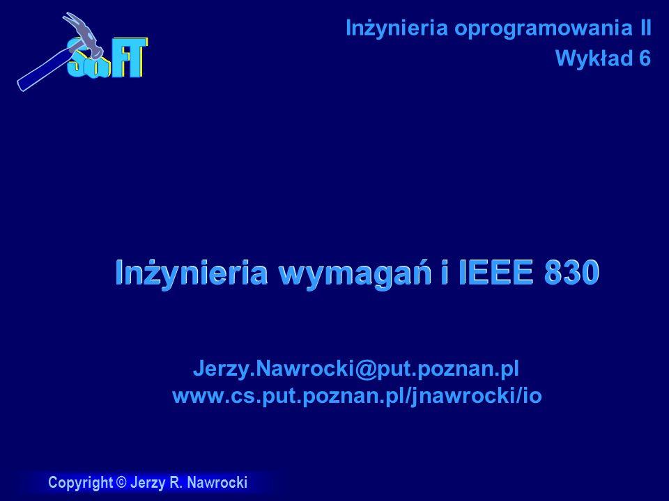 Copyright © Jerzy R. Nawrocki Inżynieria wymagań i IEEE 830 Jerzy.Nawrocki@put.poznan.pl www.cs.put.poznan.pl/jnawrocki/io Inżynieria oprogramowania I
