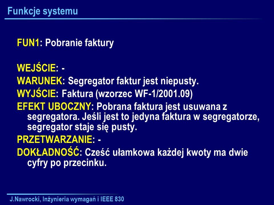 J.Nawrocki, Inżynieria wymagań i IEEE 830 Funkcje systemu FUN1: Pobranie faktury WEJŚCIE: - WARUNEK: Segregator faktur jest niepusty. WYJŚCIE: Faktura