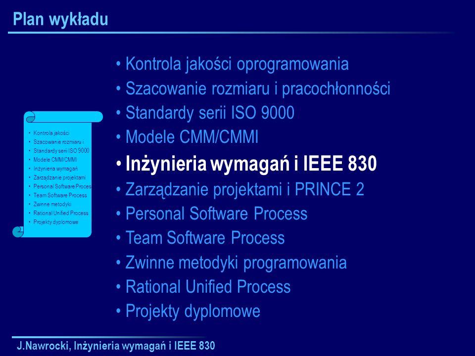 J.Nawrocki, Inżynieria wymagań i IEEE 830 Kryteria jakości dokumentu SRS a) Poprawność; b) Jednoznaczność; c) Kompletność; d) Spójność; e) Informacja o ważności i stabilności; f) Weryfikowalność; g) Modyfikowalność; h) Możliwość śledzenia powiązań ( traceability ).
