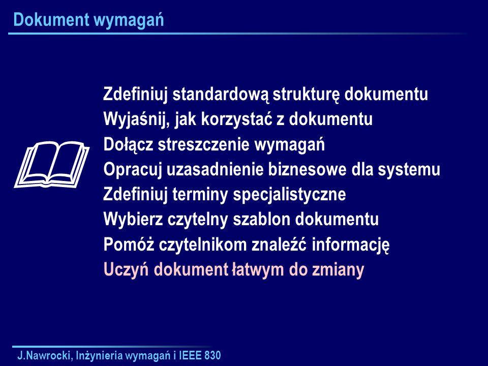 J.Nawrocki, Inżynieria wymagań i IEEE 830 Dokument wymagań Zdefiniuj standardową strukturę dokumentu Wyjaśnij, jak korzystać z dokumentu Dołącz stresz