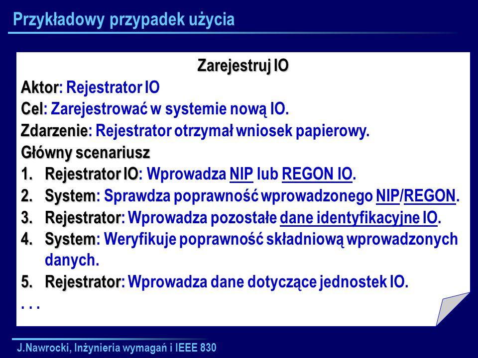 J.Nawrocki, Inżynieria wymagań i IEEE 830 Przykładowy przypadek użycia Zarejestruj IO Aktor Aktor: Rejestrator IO Cel Cel: Zarejestrować w systemie no