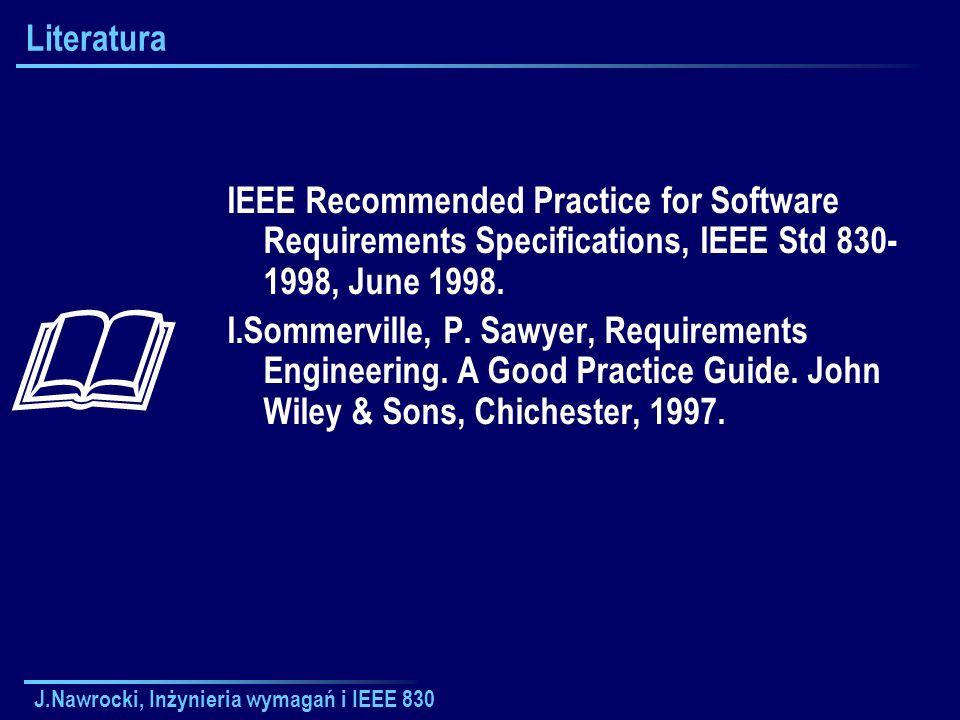 J.Nawrocki, Inżynieria wymagań i IEEE 830 Plan wykładu Wymagania Model Sommervillea-Sawyera Praktyki dotyczące dokumentu Przypadki użycia Rational Requisite Pro Kontrola jakości Szacowanie rozmiaru i Standardy serii ISO 9000 Modele CMM/CMMI Inżynieria wymagań Zarządzanie projektami Personal Software Process Team Software Process Zwinne metodyki Rational Unified Process Projekty dyplomowe