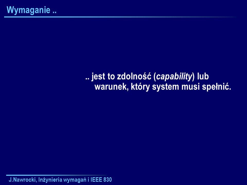 J.Nawrocki, Inżynieria wymagań i IEEE 830 Wymaganie.... jest to zdolność ( capability ) lub warunek, który system musi spełnić.