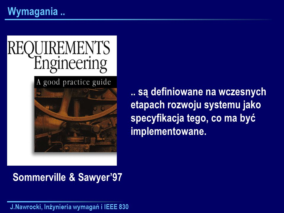 J.Nawrocki, Inżynieria wymagań i IEEE 830 SRS SRSSRS SRS = Software Requirements Specification SRS jest specyfikacją szczególnego ( particular ) produktu programistycznego, programu, lub zbioru programów realizującego pewne funkcje w konkretnym ( specific ) środowisku.