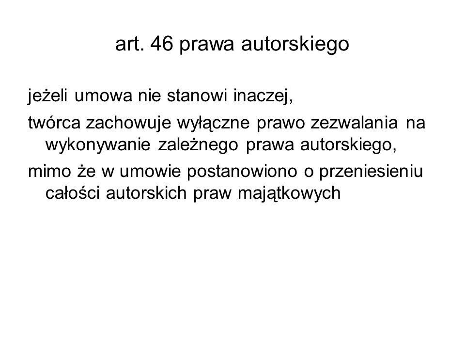 art. 46 prawa autorskiego jeżeli umowa nie stanowi inaczej, twórca zachowuje wyłączne prawo zezwalania na wykonywanie zależnego prawa autorskiego, mim
