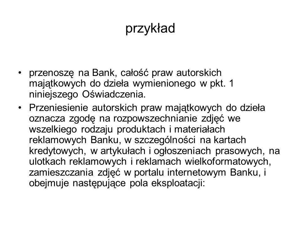 przykład przenoszę na Bank, całość praw autorskich majątkowych do dzieła wymienionego w pkt. 1 niniejszego Oświadczenia. Przeniesienie autorskich praw