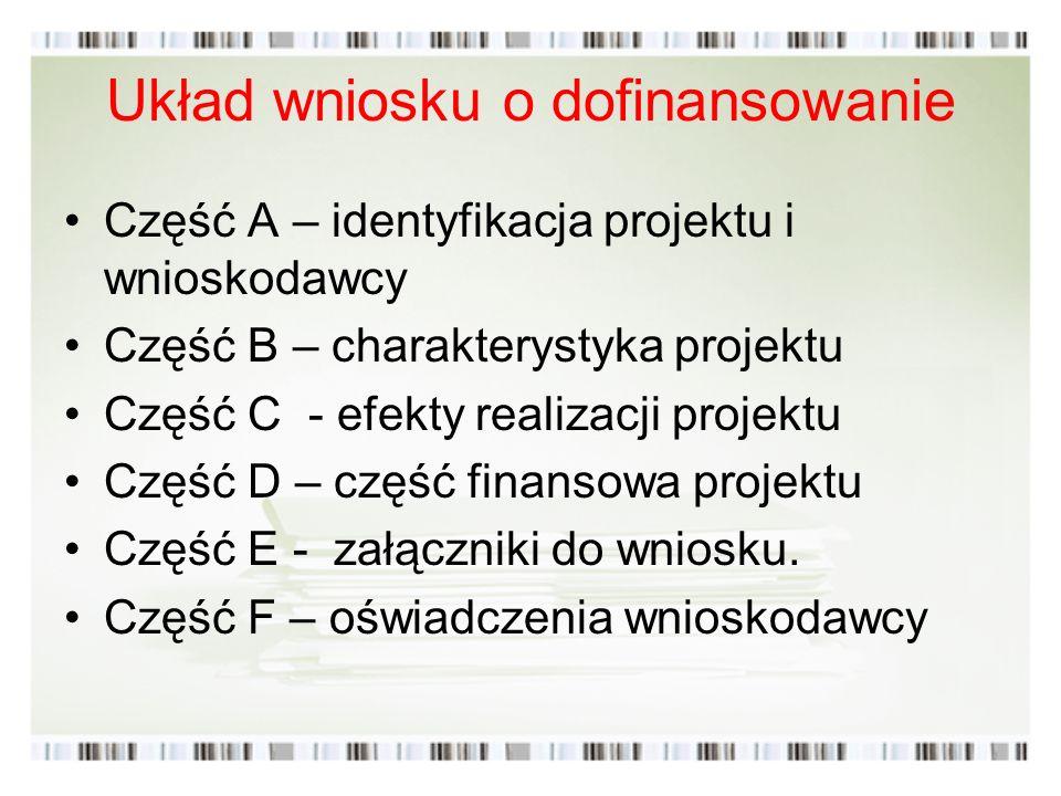 Układ wniosku o dofinansowanie Część A – identyfikacja projektu i wnioskodawcy Część B – charakterystyka projektu Część C - efekty realizacji projektu