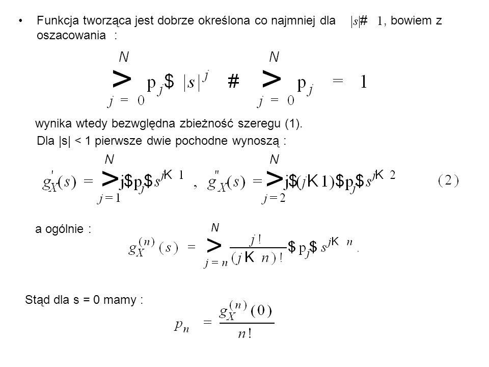 Funkcja tworząca jest dobrze określona co najmniej dla, bowiem z oszacowania : wynika wtedy bezwględna zbieżność szeregu (1). Dla |s| < 1 pierwsze dwi