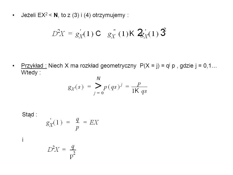 Jeżeli EX 2 < N, to z (3) i (4) otrzymujemy : Przykład : Niech X ma rozkład geometryczny P(X = j) = q j p, gdzie j = 0,1… Wtedy : Stąd : i