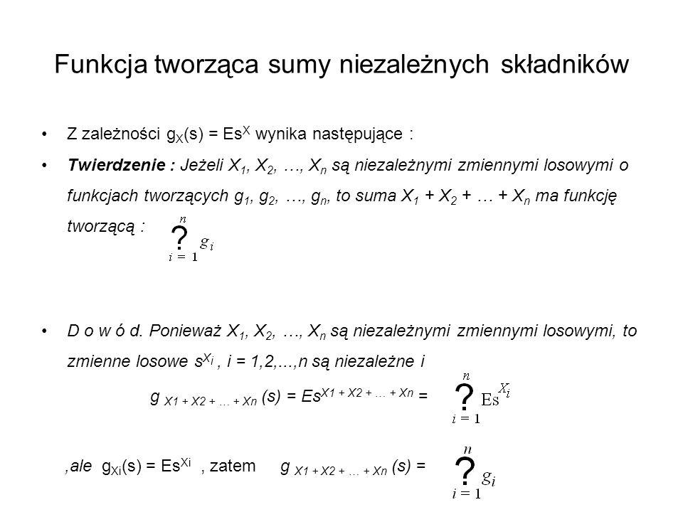 Funkcja tworząca sumy niezależnych składników Z zależności g X (s) = Es X wynika następujące : Twierdzenie : Jeżeli X 1, X 2, …, X n są niezależnymi z