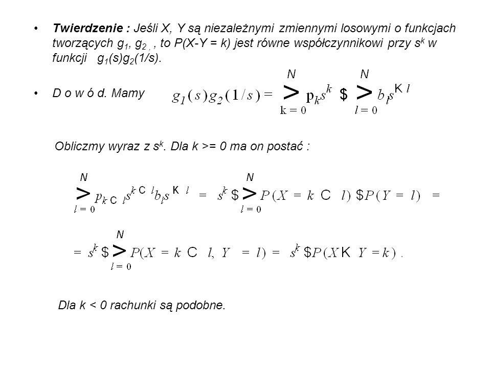 Twierdzenie : Jeśli X, Y są niezależnymi zmiennymi losowymi o funkcjach tworzących g 1, g 2,, to P(X-Y = k) jest równe współczynnikowi przy s k w funk